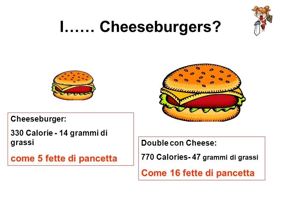 I…… Cheeseburgers come 5 fette di pancetta Come 16 fette di pancetta