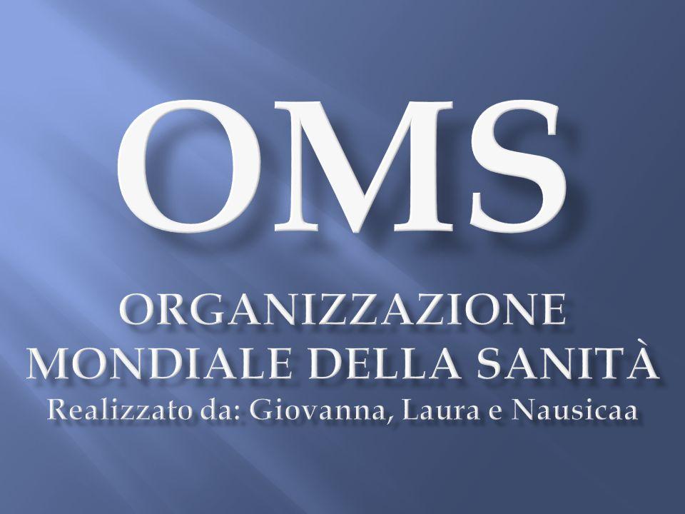 OMS Organizzazione Mondiale della Sanità Realizzato da: Giovanna, Laura e Nausicaa