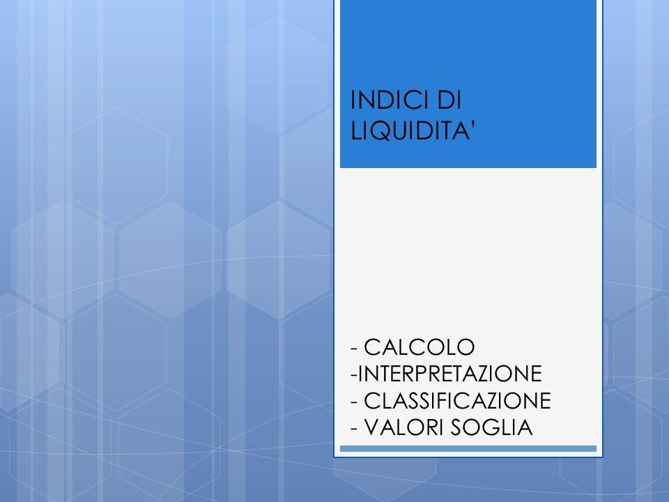 INDICI DI LIQUIDITA' - CALCOLO -INTERPRETAZIONE - CLASSIFICAZIONE - VALORI SOGLIA