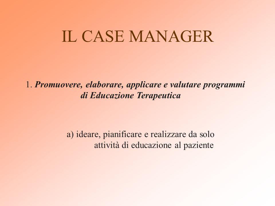 IL CASE MANAGER 1. Promuovere, elaborare, applicare e valutare programmi di Educazione Terapeutica.