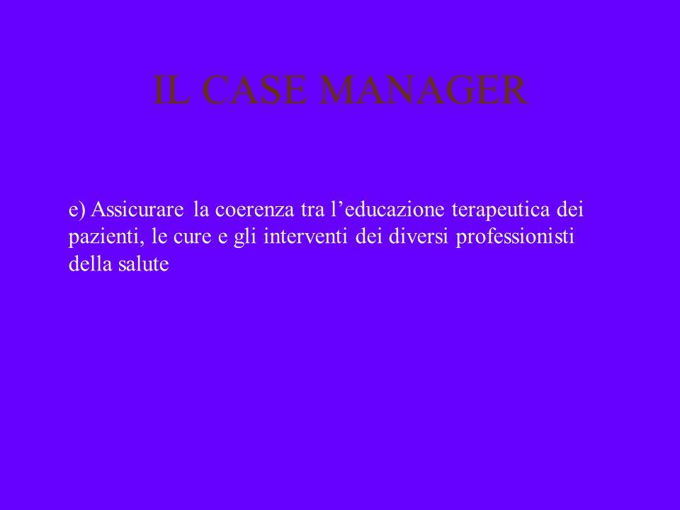 IL CASE MANAGER e) Assicurare la coerenza tra l'educazione terapeutica dei pazienti, le cure e gli interventi dei diversi professionisti della salute.