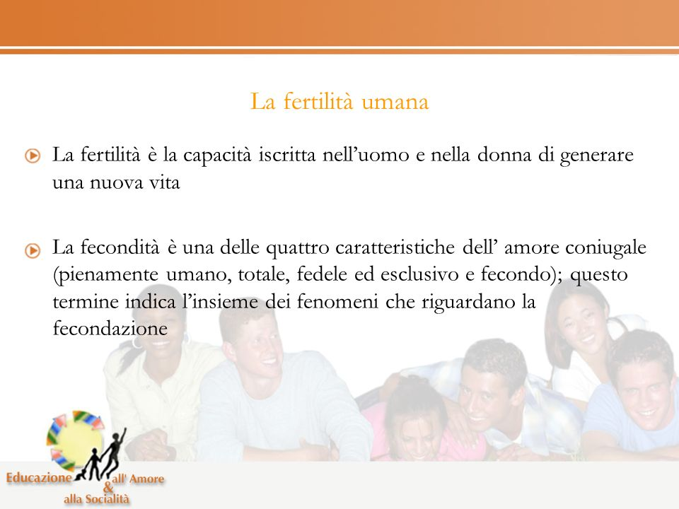 La fertilità umana La fertilità è la capacità iscritta nell'uomo e nella donna di generare una nuova vita.