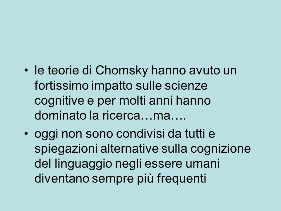 le teorie di Chomsky hanno avuto un fortissimo impatto sulle scienze cognitive e per molti anni hanno dominato la ricerca…ma….