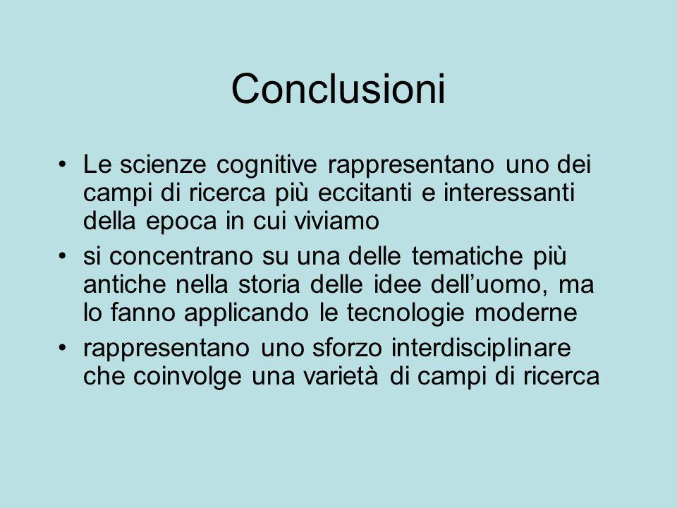 Conclusioni Le scienze cognitive rappresentano uno dei campi di ricerca più eccitanti e interessanti della epoca in cui viviamo.