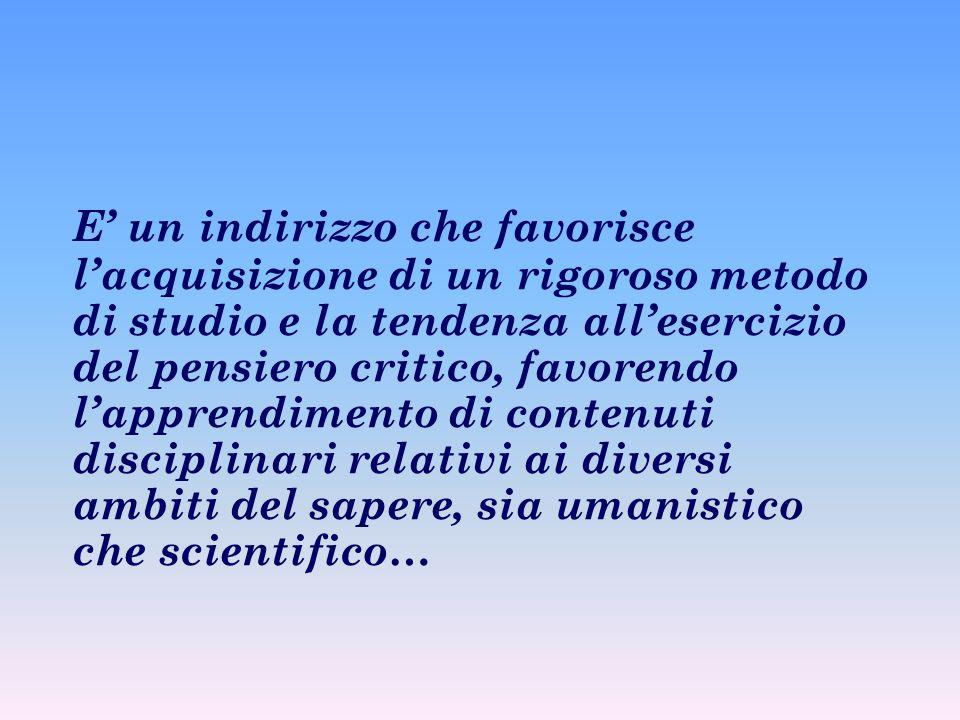 E' un indirizzo che favorisce l'acquisizione di un rigoroso metodo di studio e la tendenza all'esercizio del pensiero critico, favorendo l'apprendimento di contenuti disciplinari relativi ai diversi ambiti del sapere, sia umanistico che scientifico…