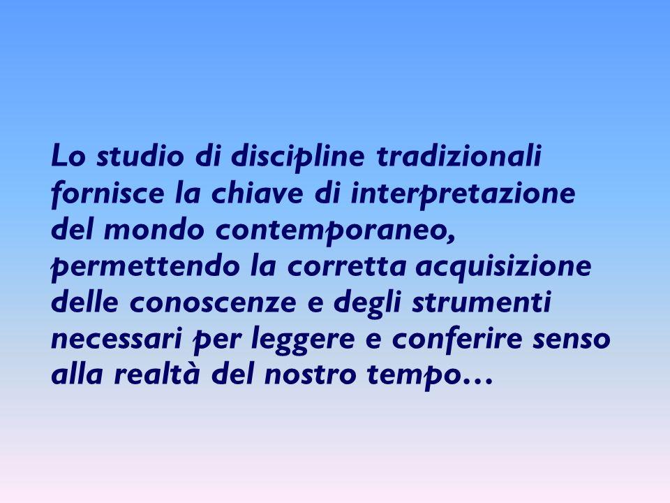 Lo studio di discipline tradizionali fornisce la chiave di interpretazione del mondo contemporaneo, permettendo la corretta acquisizione delle conoscenze e degli strumenti necessari per leggere e conferire senso alla realtà del nostro tempo…