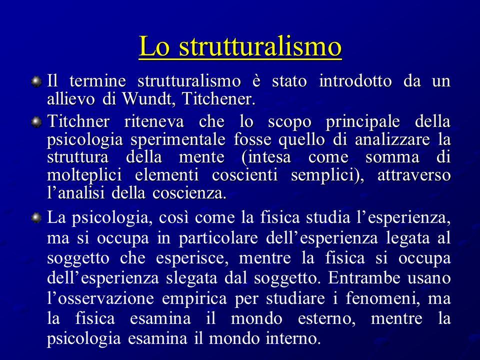 Lo strutturalismo Il termine strutturalismo è stato introdotto da un allievo di Wundt, Titchener.
