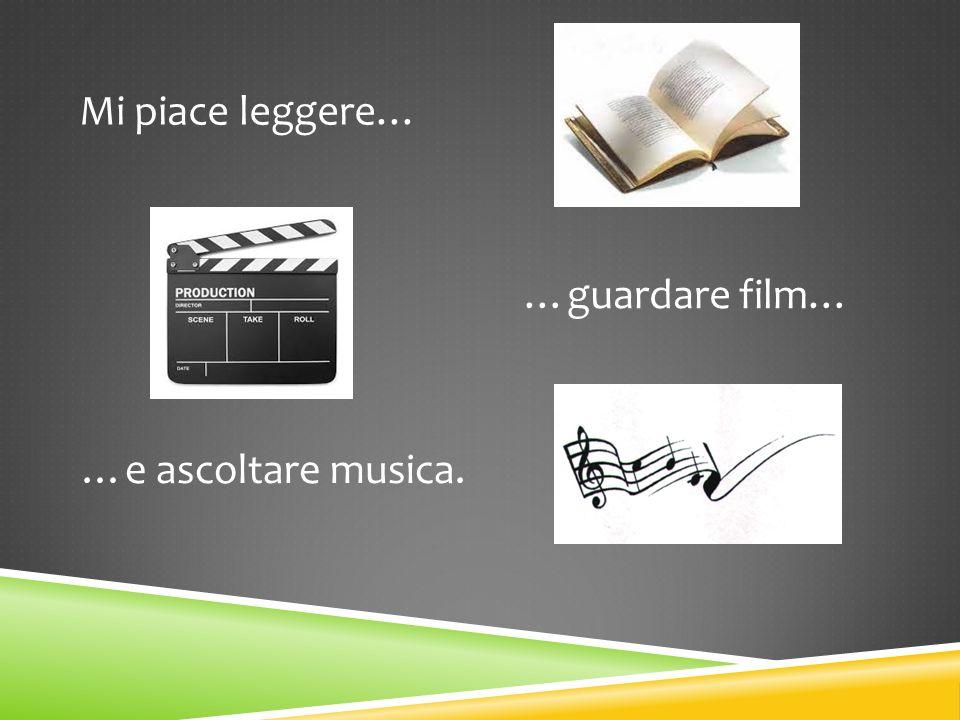 Mi piace leggere… …guardare film… …e ascoltare musica.