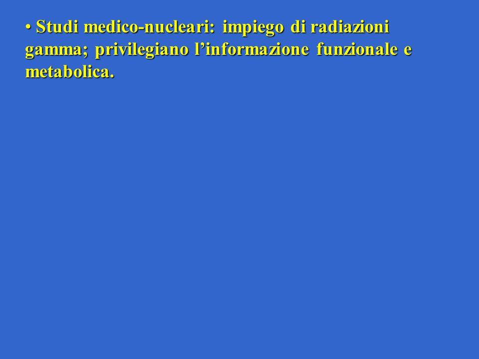 Studi medico-nucleari: impiego di radiazioni gamma; privilegiano l'informazione funzionale e metabolica.