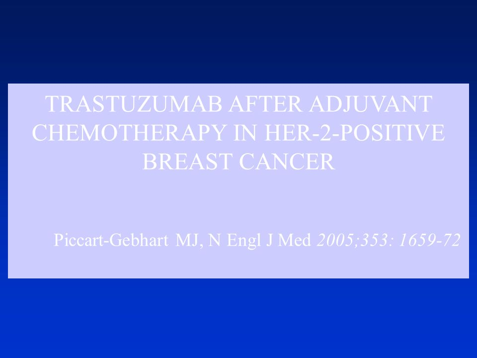 TRASTUZUMAB AFTER ADJUVANT CHEMOTHERAPY IN HER-2-POSITIVE BREAST CANCER Piccart-Gebhart MJ, N Engl J Med 2005;353: 1659-72