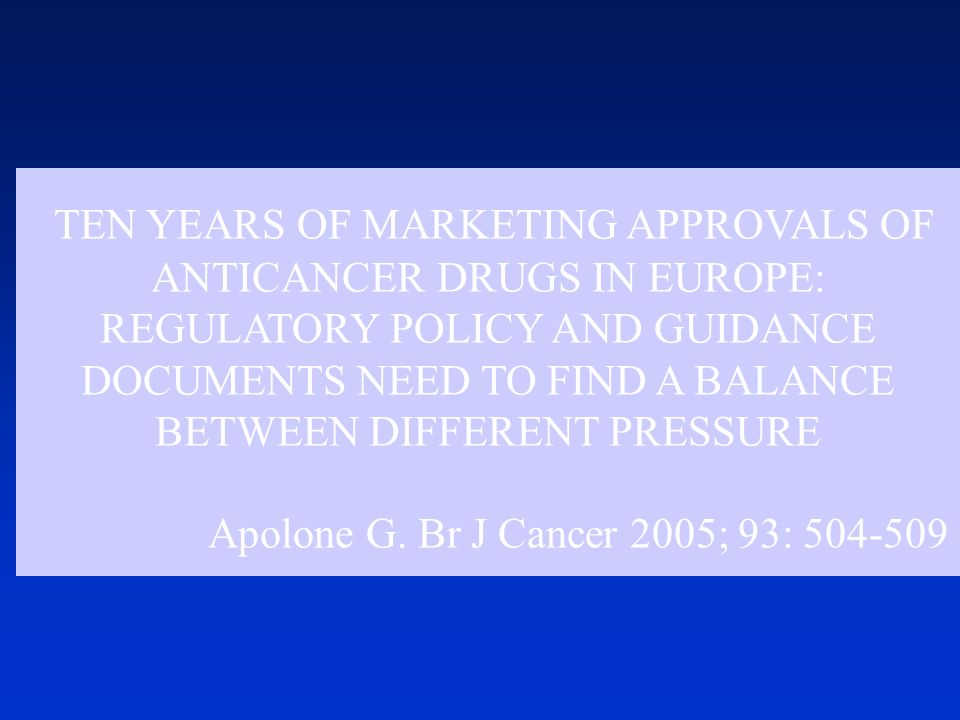 TEN YEARS OF MARKETING APPROVALS OF ANTICANCER DRUGS IN EUROPE: REGULATORY POLICY AND GUIDANCE DOCUMENTS NEED TO FIND A BALANCE BETWEEN DIFFERENT PRESSURE Apolone G.