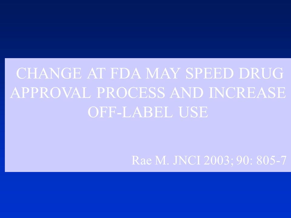 CHANGE AT FDA MAY SPEED DRUG APPROVAL PROCESS AND INCREASE OFF-LABEL USE Rae M. JNCI 2003; 90: 805-7