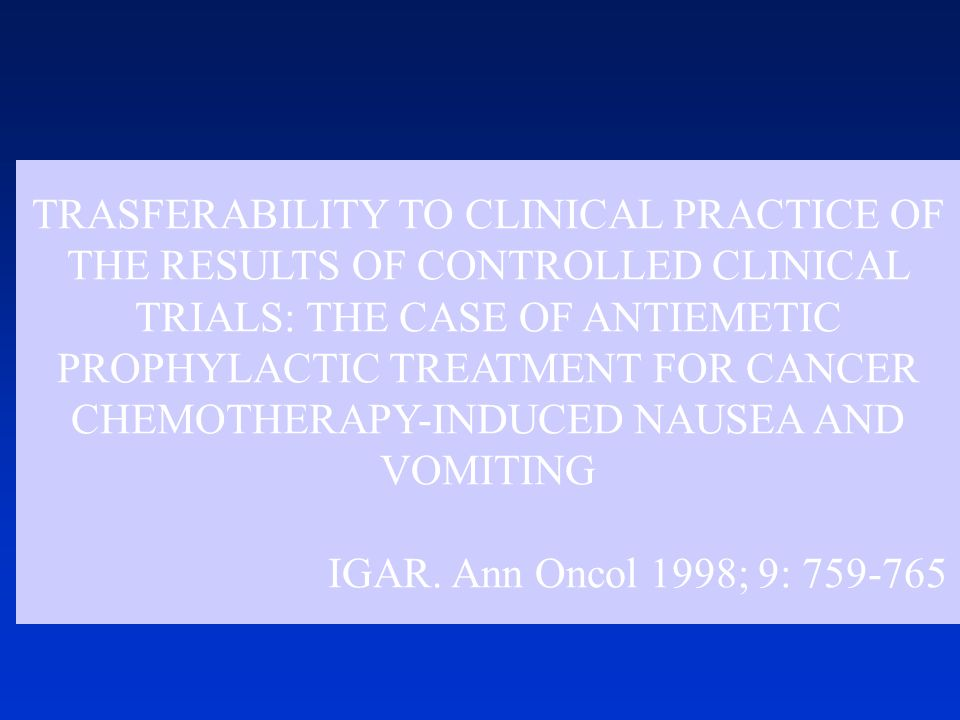 TRASFERABILITY TO CLINICAL PRACTICE OF THE RESULTS OF CONTROLLED CLINICAL TRIALS: THE CASE OF ANTIEMETIC PROPHYLACTIC TREATMENT FOR CANCER CHEMOTHERAPY-INDUCED NAUSEA AND VOMITING IGAR.