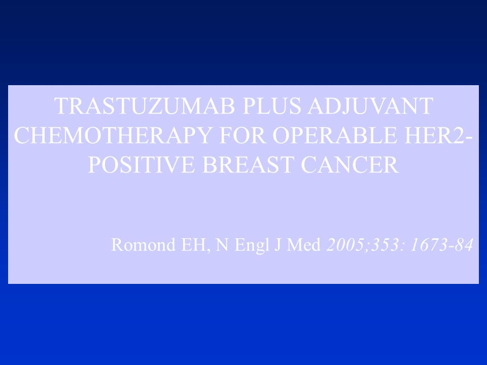 TRASTUZUMAB PLUS ADJUVANT CHEMOTHERAPY FOR OPERABLE HER2-POSITIVE BREAST CANCER Romond EH, N Engl J Med 2005;353: 1673-84