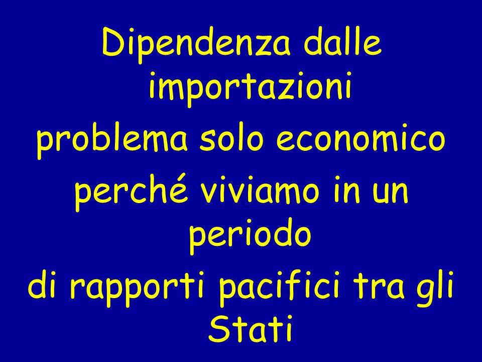 Dipendenza dalle importazioni problema solo economico perché viviamo in un periodo di rapporti pacifici tra gli Stati