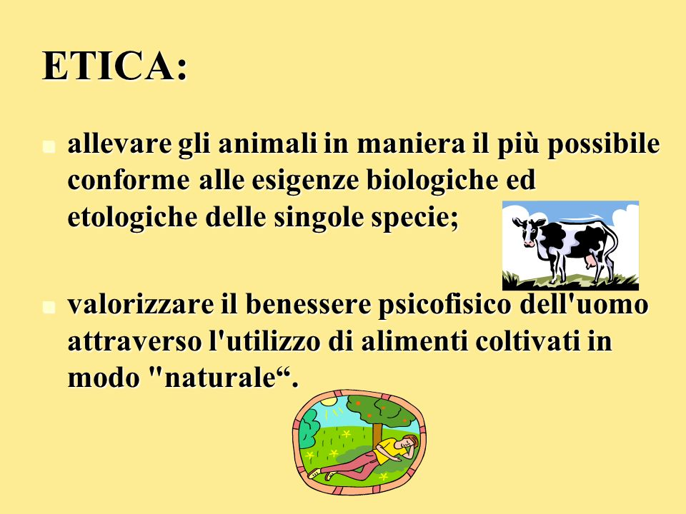 ETICA: allevare gli animali in maniera il più possibile conforme alle esigenze biologiche ed etologiche delle singole specie;