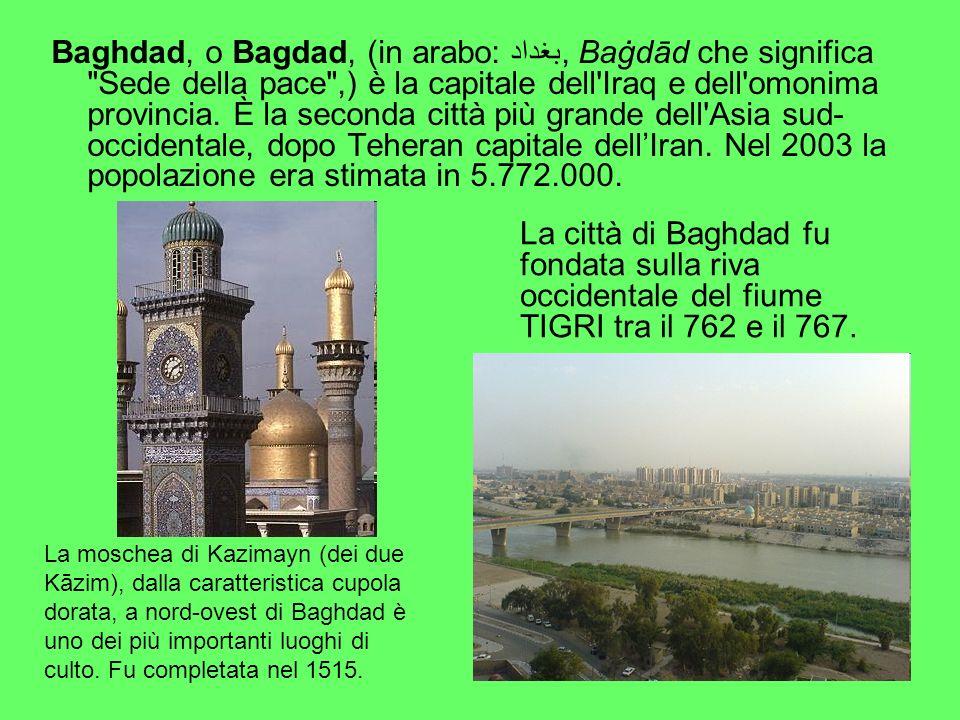 Baghdad, o Bagdad, (in arabo: بغداد, Baġdād che significa Sede della pace ,) è la capitale dell Iraq e dell omonima provincia. È la seconda città più grande dell Asia sud-occidentale, dopo Teheran capitale dell'Iran. Nel 2003 la popolazione era stimata in 5.772.000.