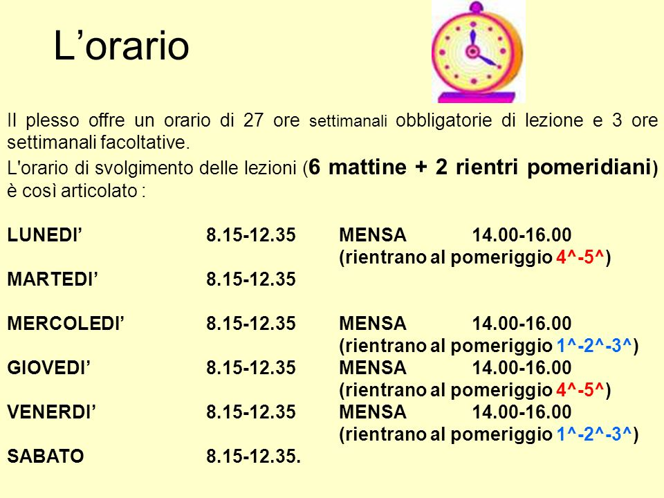 L'orario Il plesso offre un orario di 27 ore settimanali obbligatorie di lezione e 3 ore settimanali facoltative.