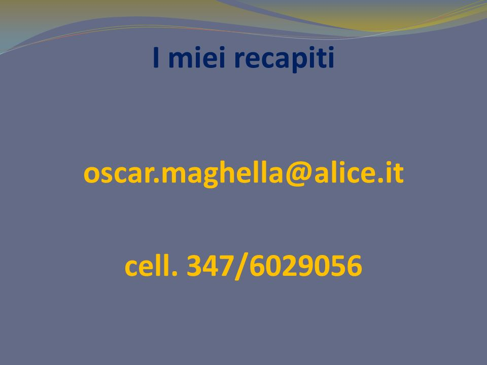 I miei recapiti oscar.maghella@alice.it cell. 347/6029056