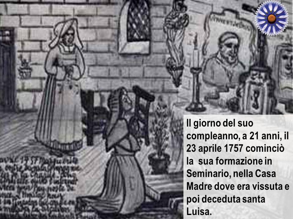 Il giorno del suo compleanno, a 21 anni, il 23 aprile 1757 cominciò la sua formazione in Seminario, nella Casa Madre dove era vissuta e poi deceduta santa Luisa.