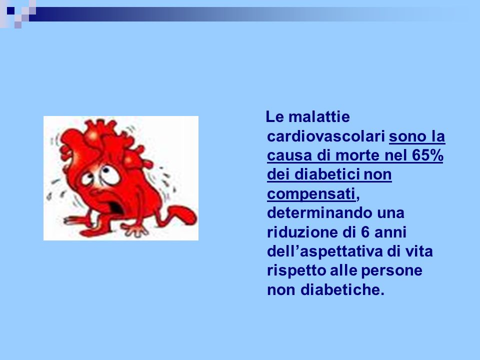 Le malattie cardiovascolari sono la causa di morte nel 65% dei diabetici non compensati, determinando una riduzione di 6 anni dell'aspettativa di vita rispetto alle persone non diabetiche.