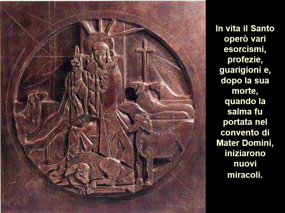 In vita il Santo operò vari esorcismi, profezie, guarigioni e, dopo la sua morte, quando la salma fu portata nel convento di Mater Domini, iniziarono nuovi miracoli.