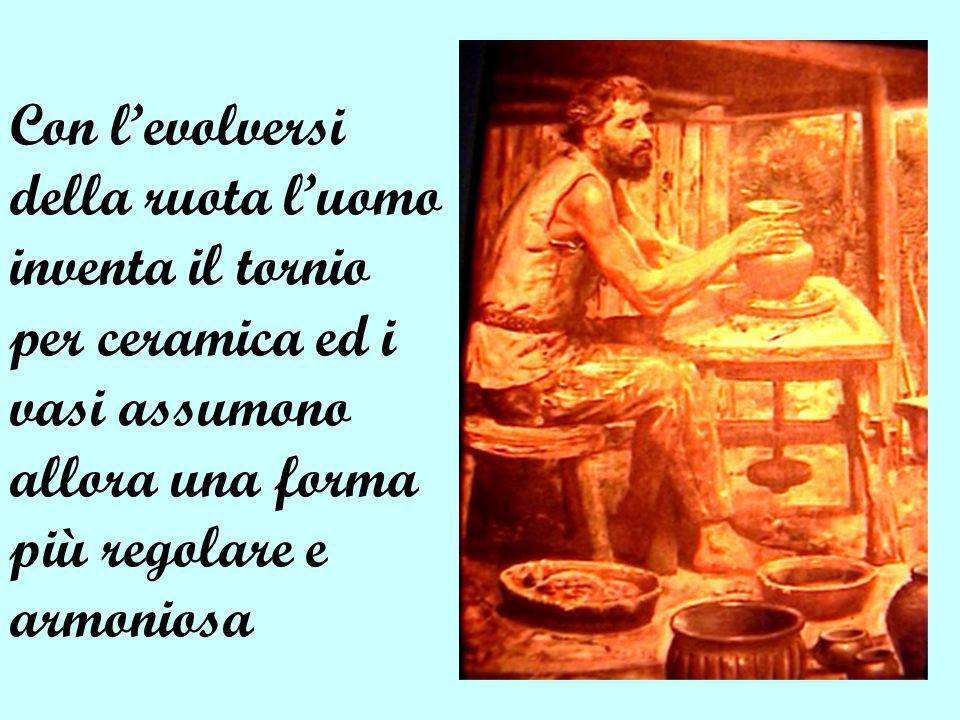 Con l'evolversi della ruota l'uomo inventa il tornio per ceramica ed i vasi assumono allora una forma più regolare e armoniosa