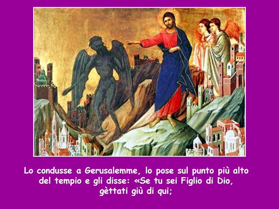 Lo condusse a Gerusalemme, lo pose sul punto più alto del tempio e gli disse: «Se tu sei Figlio di Dio, gèttati giù di qui;