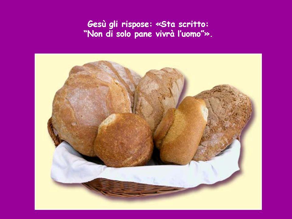 Gesù gli rispose: «Sta scritto: Non di solo pane vivrà l'uomo ».