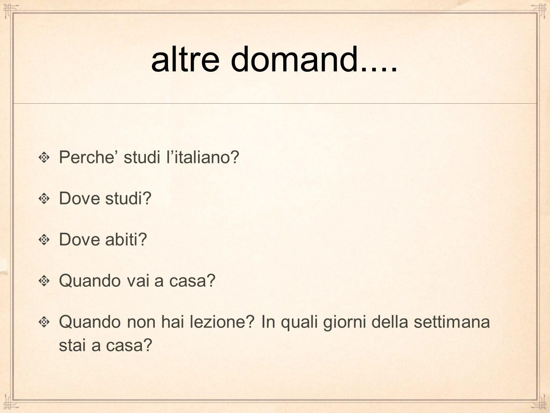 altre domand.... Perche' studi l'italiano Dove studi Dove abiti