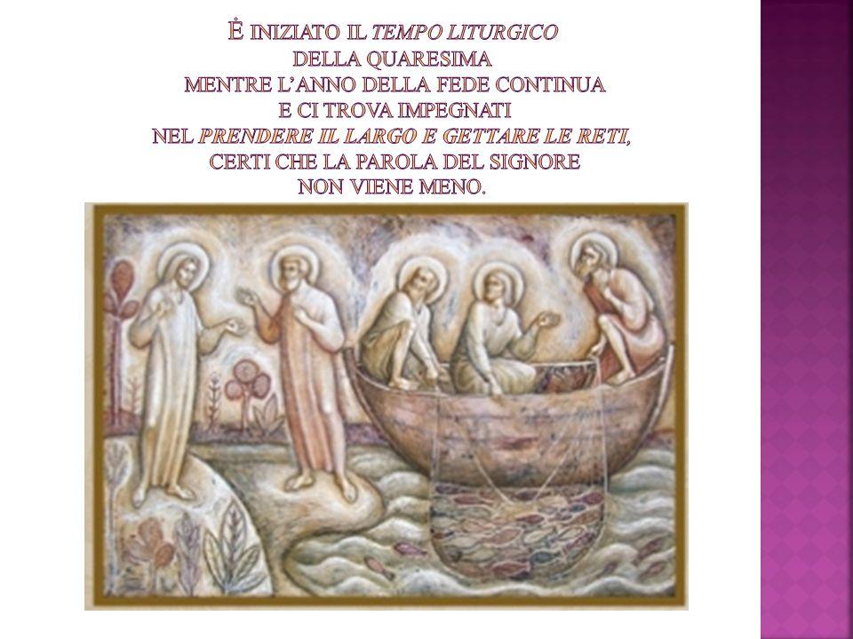 Ė iniziato il tempo liturgico della Quaresima mentre l'Anno della Fede continua e ci trova impegnati nel prendere il largo e gettare le reti, certi che la Parola del Signore non viene meno.