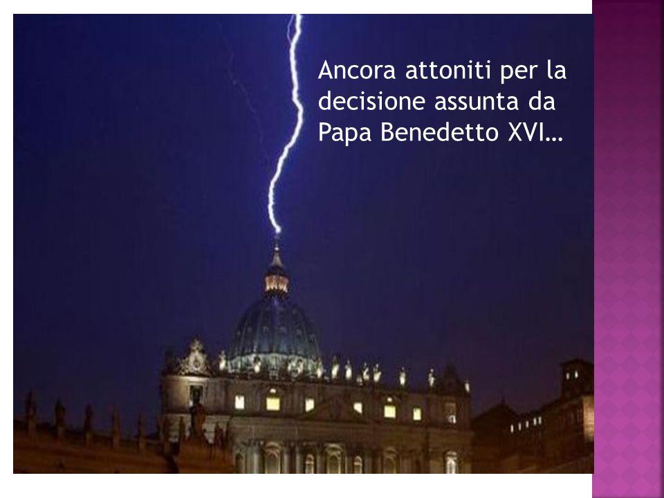 Ancora attoniti per la decisione assunta da Papa Benedetto XVI…