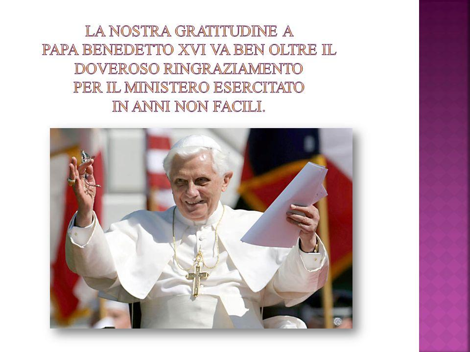 La nostra gratitudine a Papa Benedetto XVI va ben oltre il doveroso ringraziamento per il ministero esercitato in anni non facili.