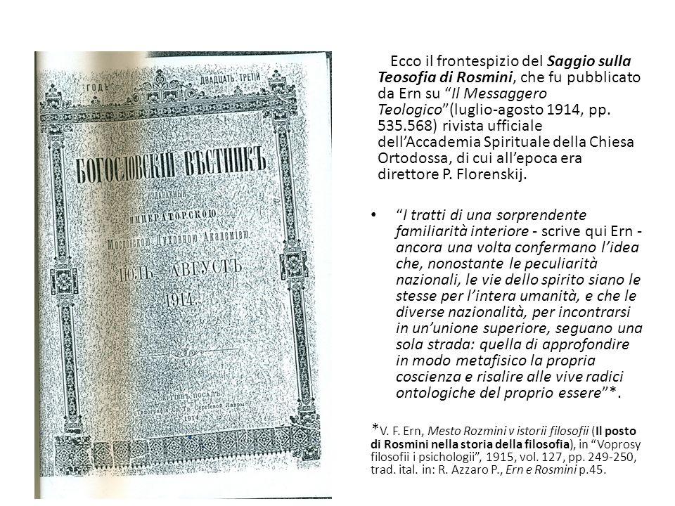 Ecco il frontespizio del Saggio sulla Teosofia di Rosmini, che fu pubblicato da Ern su Il Messaggero Teologico (luglio-agosto 1914, pp. 535.568) rivista ufficiale dell'Accademia Spirituale della Chiesa Ortodossa, di cui all'epoca era direttore P. Florenskij.