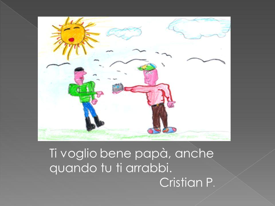 Ti voglio bene papà, anche quando tu ti arrabbi. Cristian P.