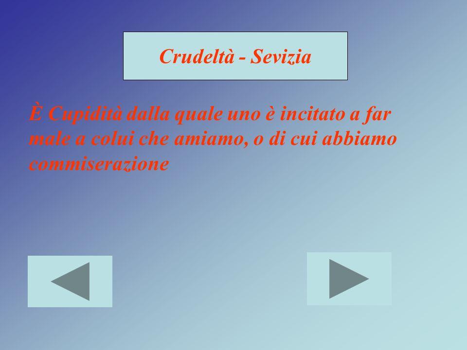Crudeltà - Sevizia È Cupidità dalla quale uno è incitato a far male a colui che amiamo, o di cui abbiamo commiserazione.