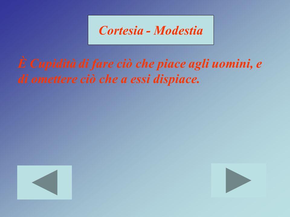 Cortesia - Modestia È Cupidità di fare ciò che piace agli uomini, e di omettere ciò che a essi dispiace.