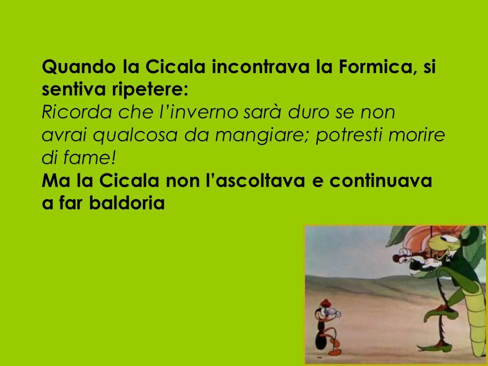 Quando la Cicala incontrava la Formica, si sentiva ripetere: Ricorda che l'inverno sarà duro se non avrai qualcosa da mangiare; potresti morire di fame.