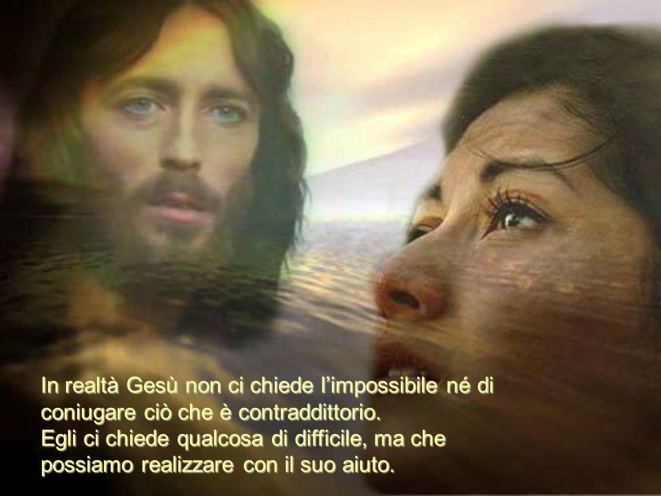 In realtà Gesù non ci chiede l'impossibile né di coniugare ciò che è contraddittorio.