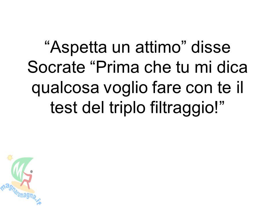 Aspetta un attimo disse Socrate Prima che tu mi dica qualcosa voglio fare con te il test del triplo filtraggio!
