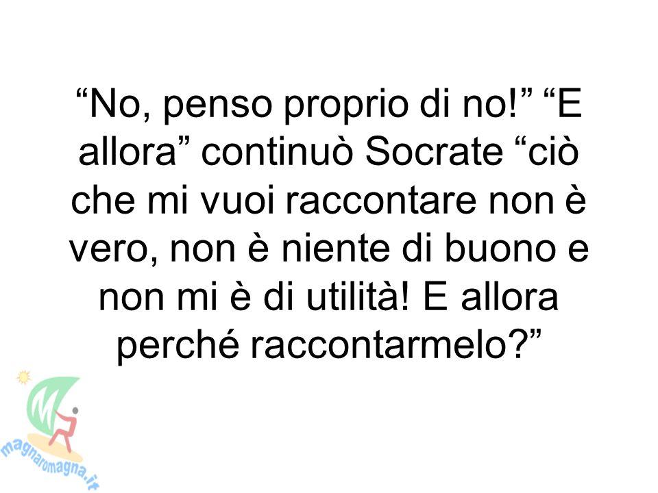 No, penso proprio di no! E allora continuò Socrate ciò che mi vuoi raccontare non è vero, non è niente di buono e non mi è di utilità.