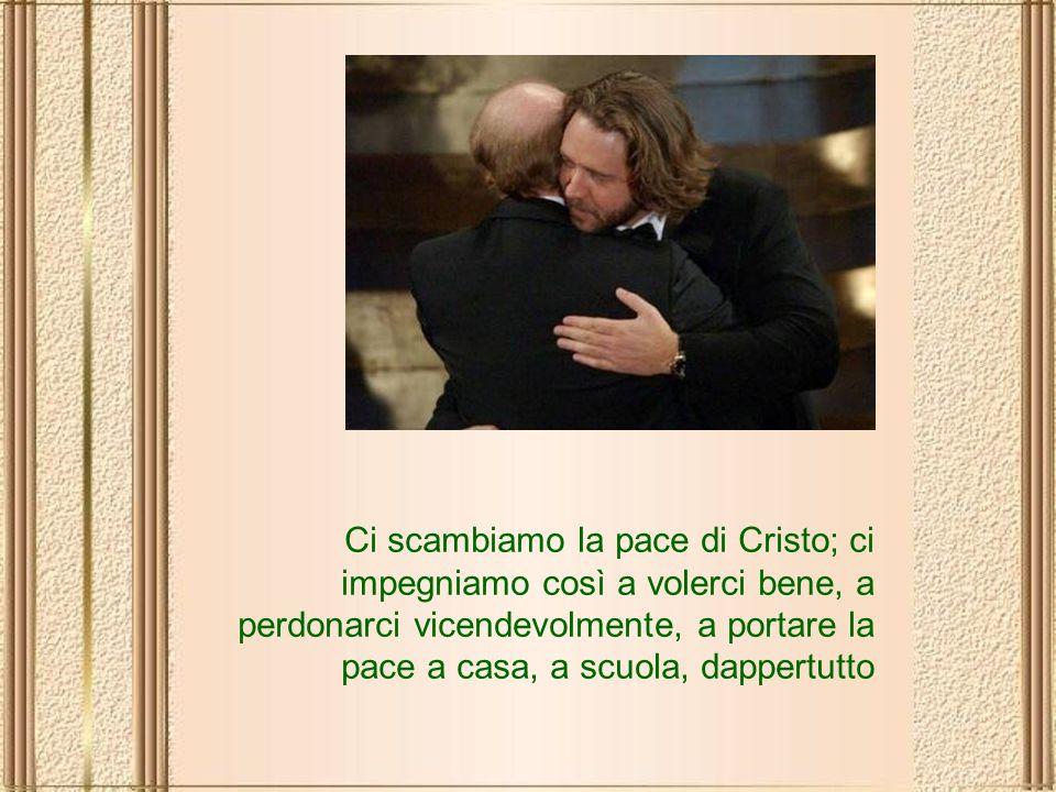 Ci scambiamo la pace di Cristo; ci impegniamo così a volerci bene, a perdonarci vicendevolmente, a portare la pace a casa, a scuola, dappertutto