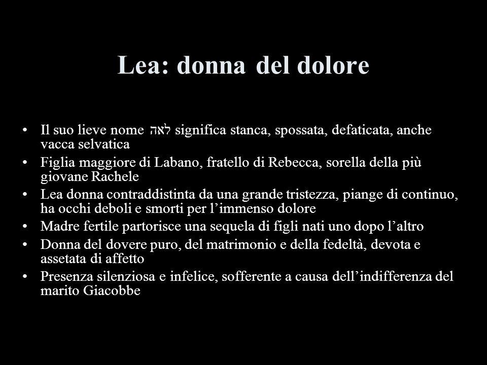 Lea: donna del dolore Il suo lieve nome לאה significa stanca, spossata, defaticata, anche vacca selvatica.