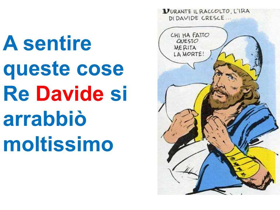A sentire queste cose Re Davide si arrabbiò moltissimo