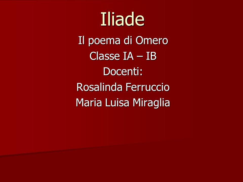 Iliade Il poema di Omero Classe IA – IB Docenti: Rosalinda Ferruccio