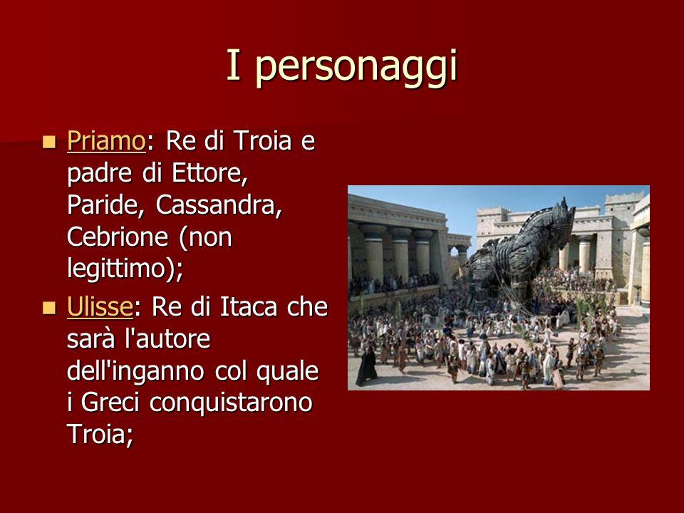 I personaggi Priamo: Re di Troia e padre di Ettore, Paride, Cassandra, Cebrione (non legittimo);