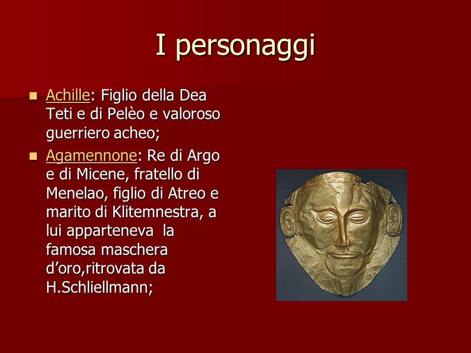 I personaggi Achille: Figlio della Dea Teti e di Pelèo e valoroso guerriero acheo;