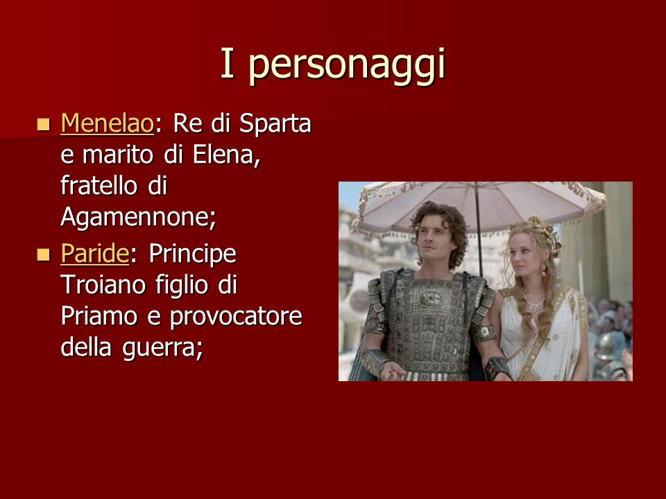 I personaggi Menelao: Re di Sparta e marito di Elena, fratello di Agamennone; Paride: Principe Troiano figlio di Priamo e provocatore della guerra;