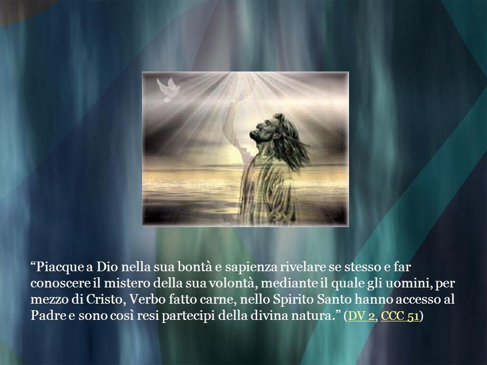 Piacque a Dio nella sua bontà e sapienza rivelare se stesso e far conoscere il mistero della sua volontà, mediante il quale gli uomini, per mezzo di Cristo, Verbo fatto carne, nello Spirito Santo hanno accesso al Padre e sono così resi partecipi della divina natura. (DV 2, CCC 51)