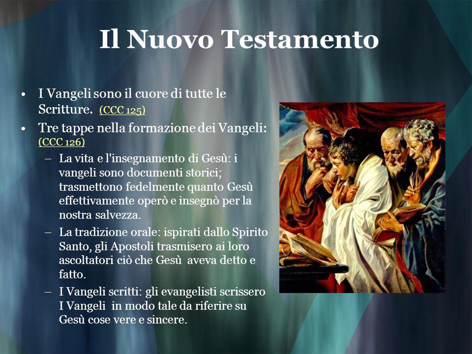 Il Nuovo Testamento I Vangeli sono il cuore di tutte le Scritture. (CCC 125) Tre tappe nella formazione dei Vangeli: (CCC 126)